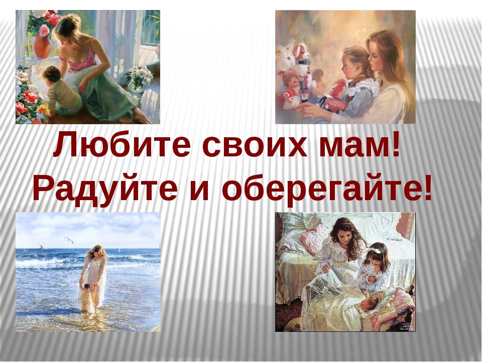 Любите своих мам! Радуйте и оберегайте!