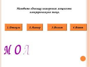Назовите единицу измерения мощности электрического тока. 3.Вольт 4.Ватт 2.Амп