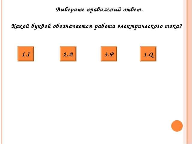 Выберите правильный ответ. Какой буквой обозначается работа электрического то...