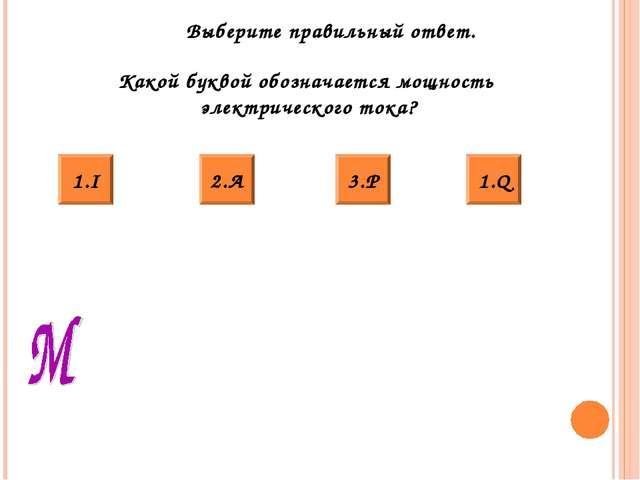 Выберите правильный ответ. Какой буквой обозначается мощность электрического...