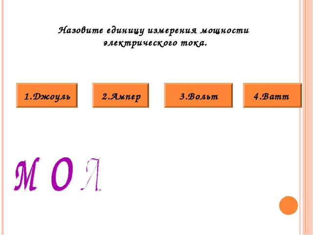 Назовите единицу измерения мощности электрического тока. 3.Вольт 4.Ватт 2.Амп...
