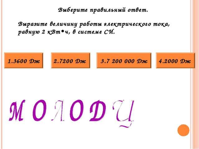 Выразите величину работы электрического тока, равную 2 кВт•ч, в системе СИ. 3...