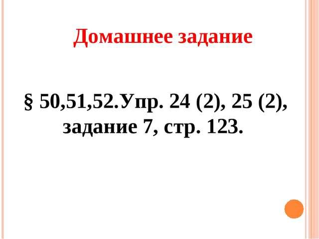 § 50,51,52.Упр. 24 (2), 25 (2), задание 7, стр. 123. Домашнее задание