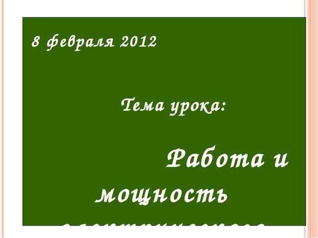 8 февраля 2012 Тема урока: Работа и мощность электрического тока.