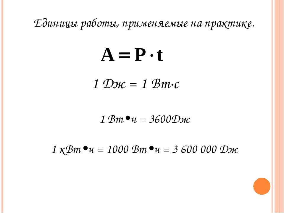 Единицы работы, применяемые на практике. 1 Дж = 1 Вт∙с 1 Вт•ч = 3600Дж 1 кВт•...