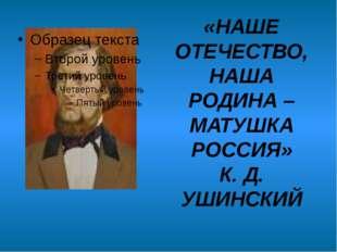 «НАШЕ ОТЕЧЕСТВО, НАША РОДИНА – МАТУШКА РОССИЯ» К. Д. УШИНСКИЙ