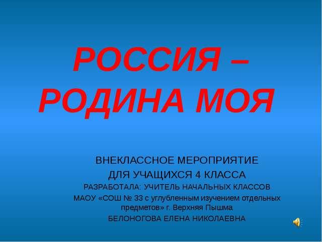 РОССИЯ – РОДИНА МОЯ ВНЕКЛАССНОЕ МЕРОПРИЯТИЕ ДЛЯ УЧАЩИХСЯ 4 КЛАССА РАЗРАБОТАЛА...