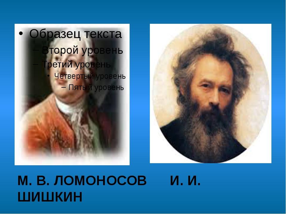 М. В. ЛОМОНОСОВ И. И. ШИШКИН