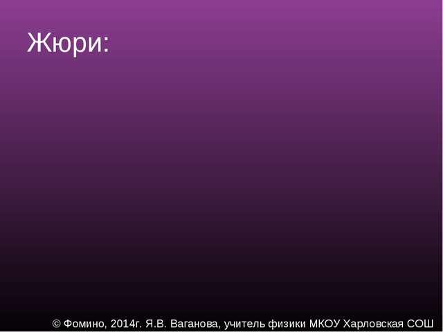 Жюри: © Фомино, 2014г. Я.В. Ваганова, учитель физики МКОУ Харловская СОШ