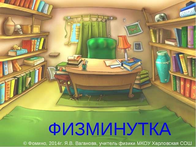ФИЗМИНУТКА © Фомино, 2014г. Я.В. Ваганова, учитель физики МКОУ Харловская СОШ