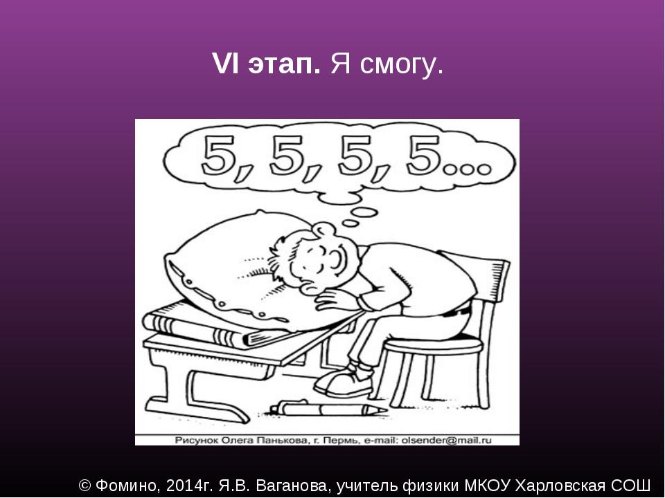 VI этап. Я смогу. © Фомино, 2014г. Я.В. Ваганова, учитель физики МКОУ Харловс...