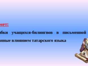 Предмет: ошибки учащихся-билингвов в письменной речи, вызванные влиянием тата