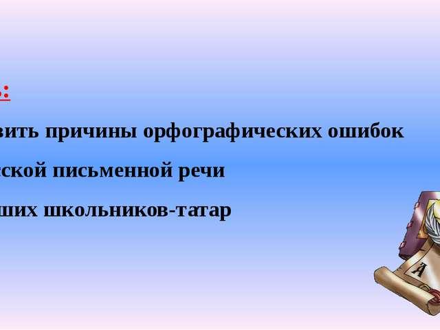 Цель: выявить причины орфографических ошибок в русской письменной речи младши...