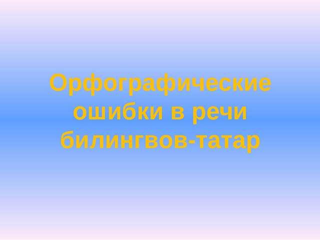 Орфографические ошибки в речи билингвов-татар