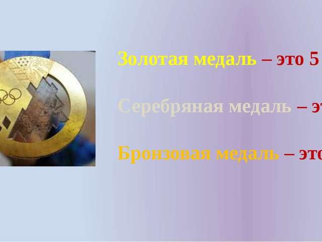 Золотая медаль – это 5 Серебряная медаль – это 4 Бронзовая медаль – это 3