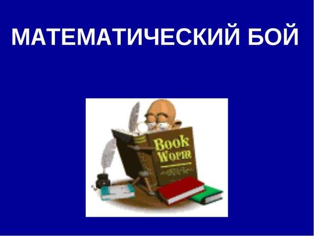 МАТЕМАТИЧЕСКИЙ БОЙ