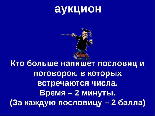 аукцион Кто больше напишет пословиц и поговорок, в которых встречаются числа....