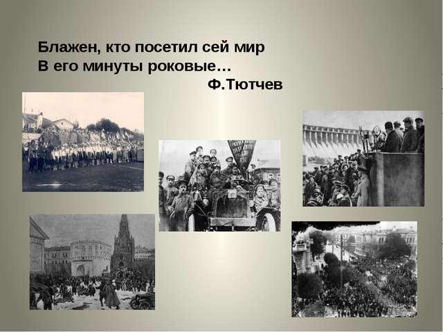 Блажен, кто посетил сей мир В его минуты роковые… Ф.Тютчев