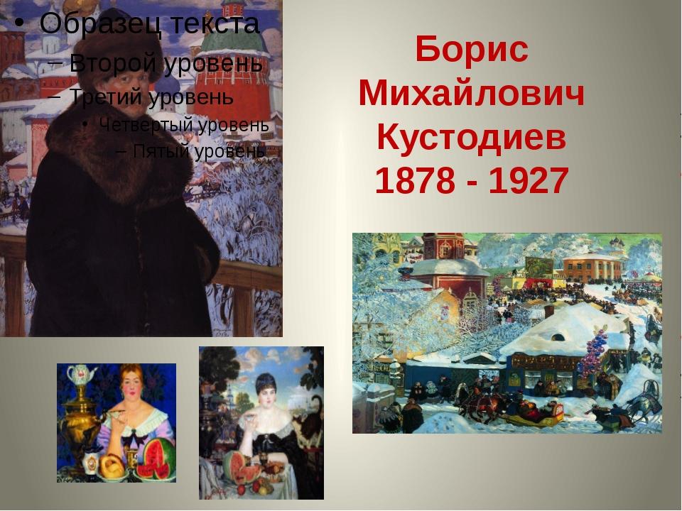 Борис Михайлович Кустодиев 1878 - 1927