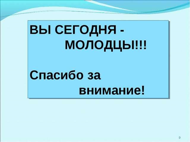 * ВЫ СЕГОДНЯ - МОЛОДЦЫ!!! Спасибо за внимание!