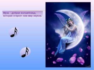 * Муза – добрая волшебница, которая откроет нам мир звуков.