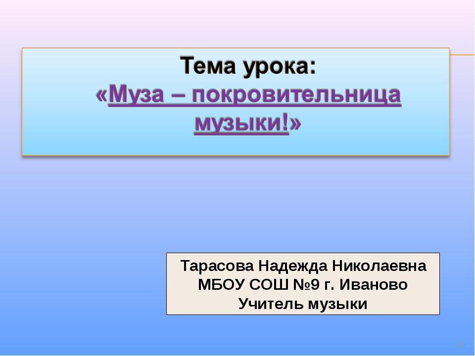 * Тарасова Надежда Николаевна МБОУ СОШ №9 г. Иваново Учитель музыки