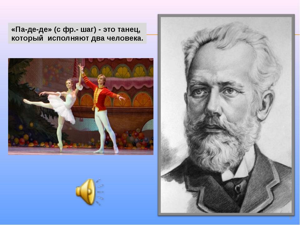 * «Па-де-де» (с фр.- шаг) - это танец, который исполняют два человека.