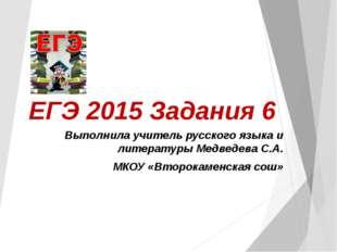 ЕГЭ 2015 Задания 6 Выполнила учитель русского языка и литературы Медведева С.