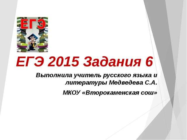 ЕГЭ 2015 Задания 6 Выполнила учитель русского языка и литературы Медведева С....