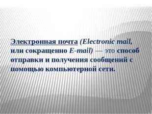Электронная почта (Electronic mail, или сокращенно E-mail) — это способ отпра