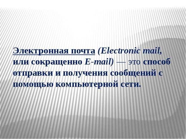 Электронная почта (Electronic mail, или сокращенно E-mail) — это способ отпра...
