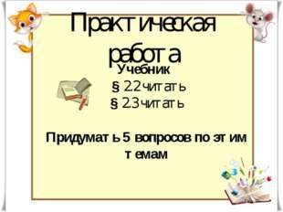 Практическая работа Учебник § 2.2 читать § 2.3 читать Придумать 5 вопросов по