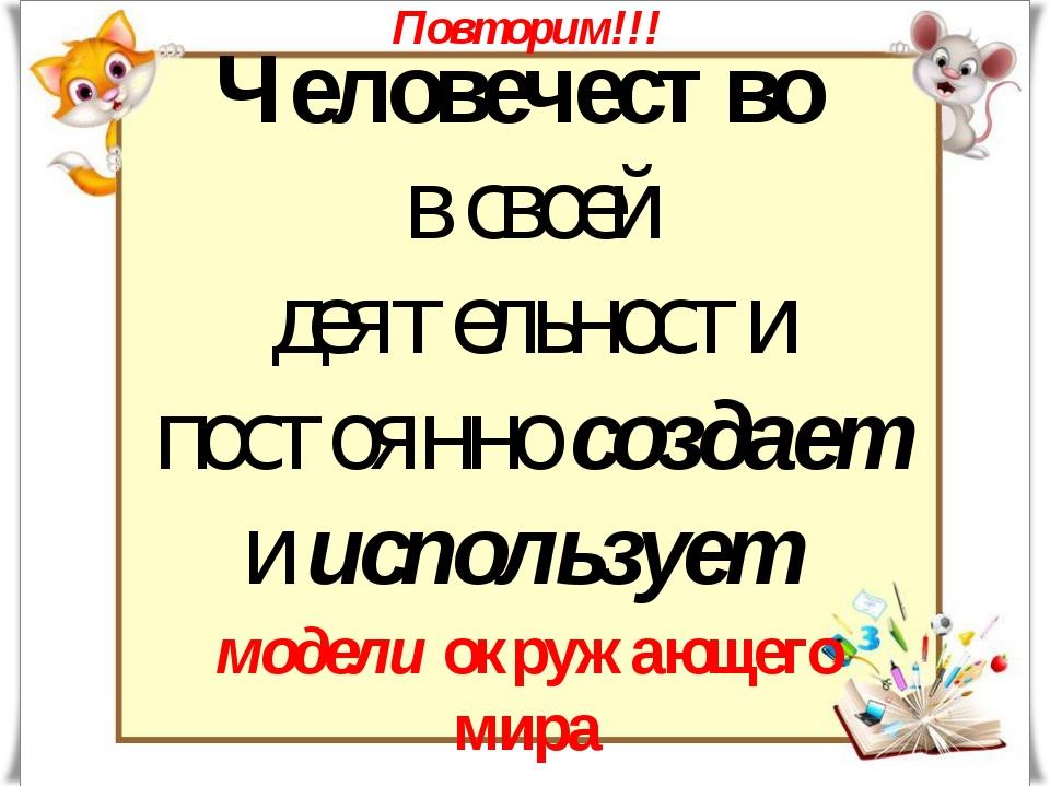 Человечество в своей деятельности постоянно создает и использует Повторим!!!...