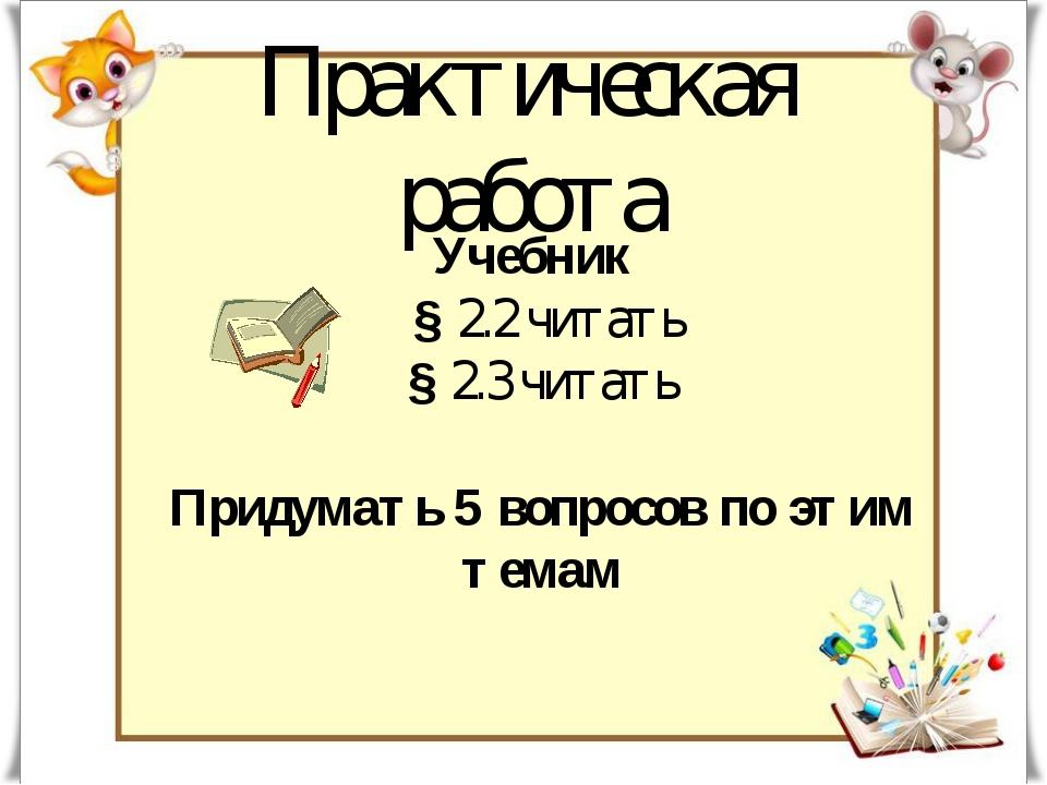 Практическая работа Учебник § 2.2 читать § 2.3 читать Придумать 5 вопросов по...