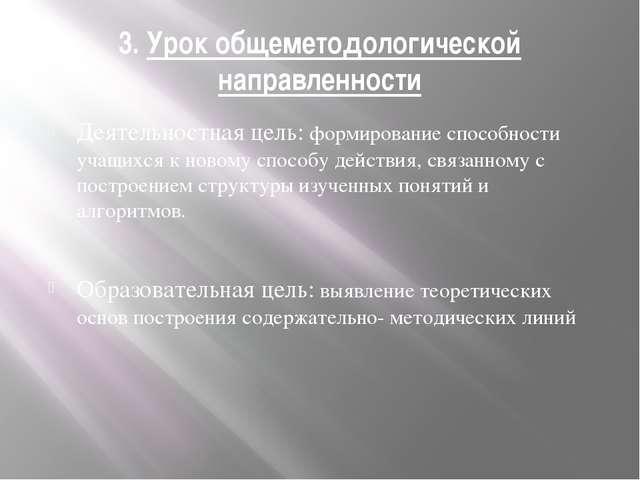 3. Урок общеметодологической направленности Деятельностная цель: формирование...