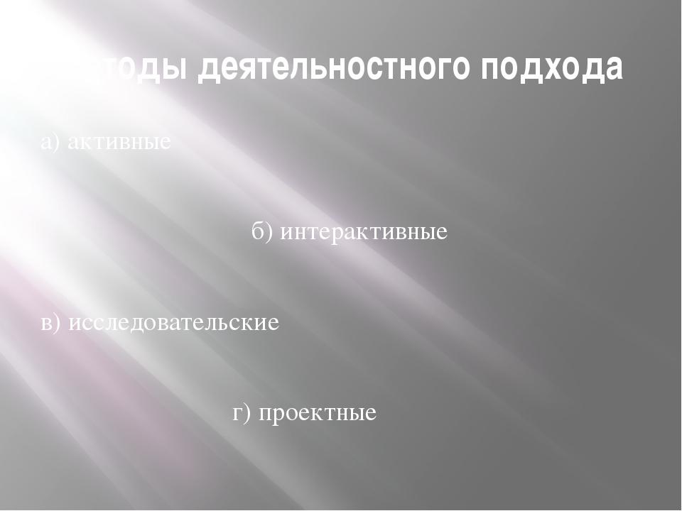 Методы деятельностного подхода а) активные б) интерактивные в) исследовательс...