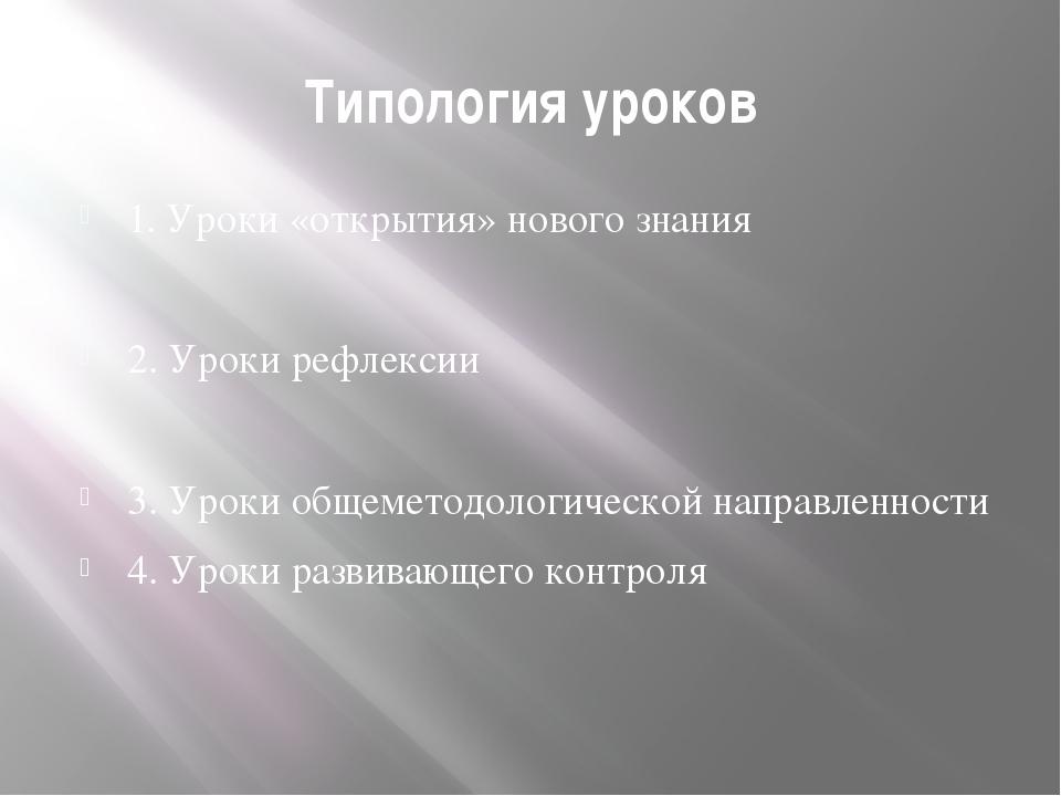 Типология уроков 1. Уроки «открытия» нового знания 2. Уроки рефлексии 3. Урок...