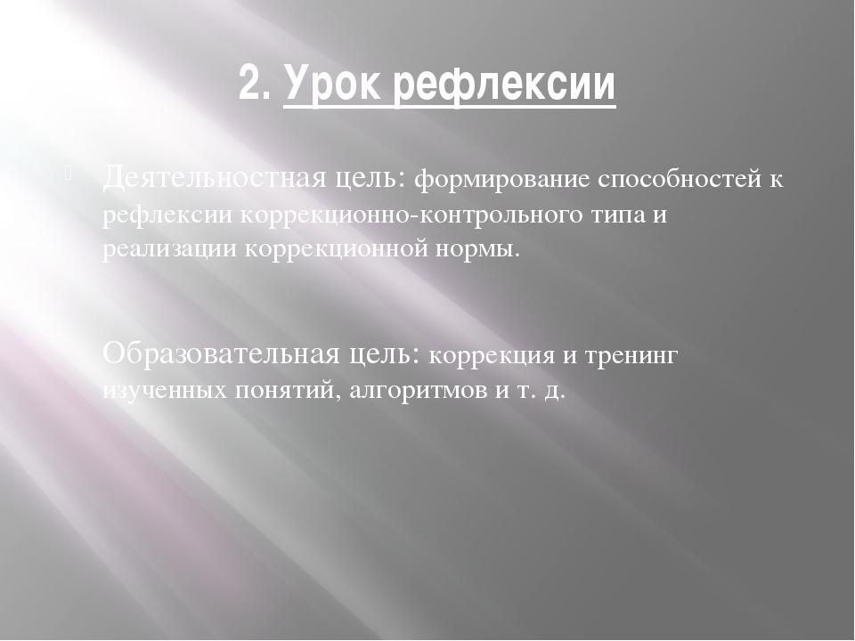2. Урок рефлексии Деятельностная цель: формирование способностей к рефлексии...