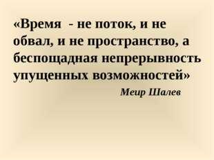 «Время - не поток, и не обвал, и не пространство, а беспощадная непрерывность