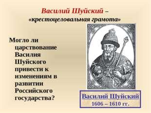 Василий Шуйский – «крестоцеловальная грамота» Могло ли царствование Василия