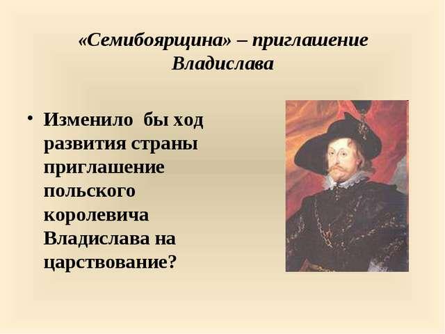«Семибоярщина» – приглашение Владислава Изменило бы ход развития страны пригл...