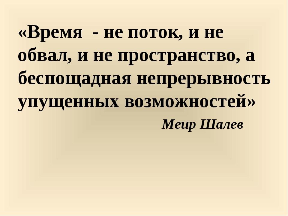 «Время - не поток, и не обвал, и не пространство, а беспощадная непрерывность...
