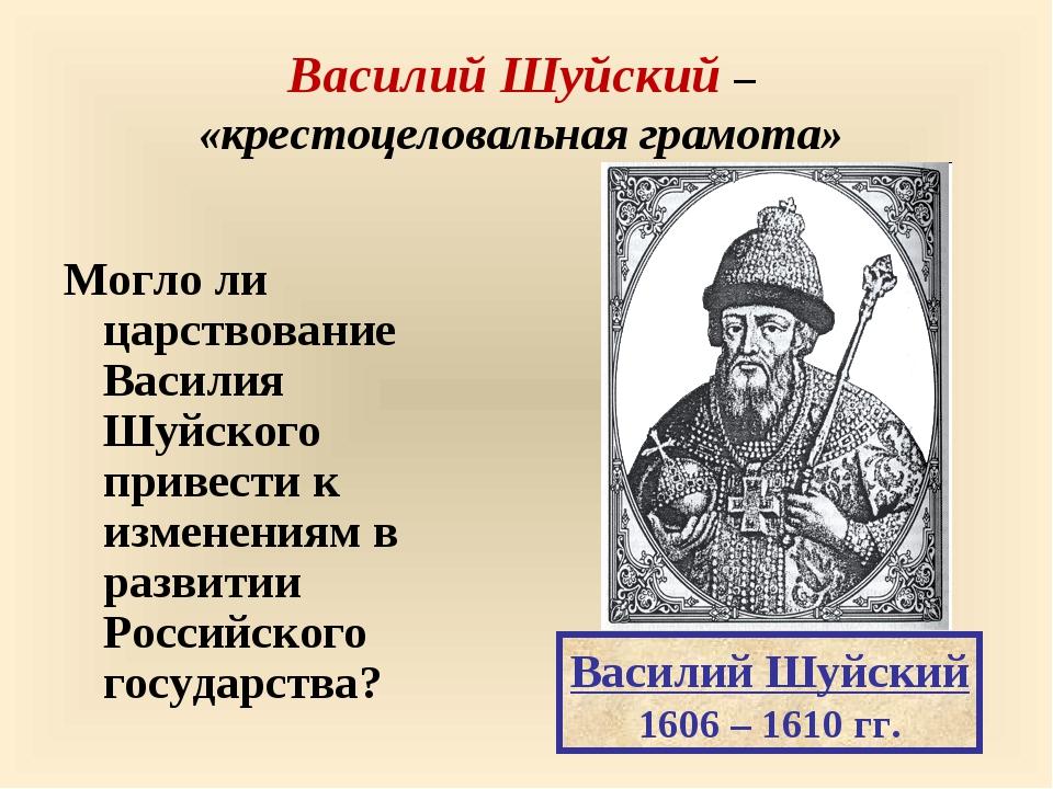 Василий Шуйский – «крестоцеловальная грамота» Могло ли царствование Василия...