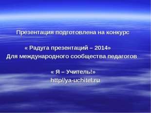 Презентация подготовлена на конкурс « Радуга презентаций – 2014» Для междуна