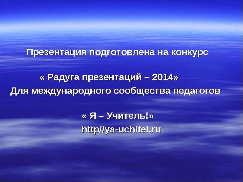 Презентация подготовлена на конкурс « Радуга презентаций – 2014» Для междуна...