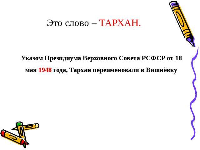 Это слово – ТАРХАН. УказомПрезидиума Верховного Совета РСФСРот 18 мая 1948...