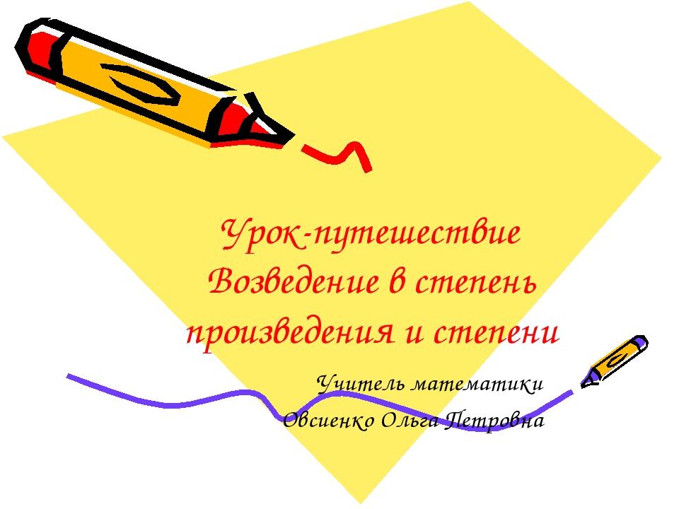 Урок-путешествие Возведение в степень произведения и степени Учитель математи...