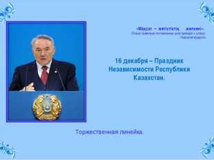 16 декабря – Праздник Независимости Республики Казахстан. «Мақсат – жетiстiкт