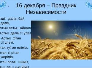 « 16 декабря – Праздник Независимости Біздің дала, бай дала, Алтын астық айн