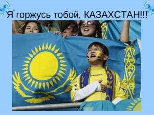« Я горжусь тобой, КАЗАХСТАН!!!